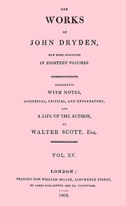 The Works of John Dryden, now first collected in eighteen volumes. Volume 15