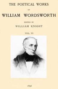 The Poetical Works of William Wordsworth — Volume 6 (of 8)