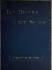 Cover of The Rivers of Great Britain, Descriptive, Historical, Pictorial: Rivers of the East Coast
