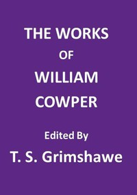 The Works of William Cowper His life, letters, and poems, now first completed by the introduction of Cowper's private correspondence