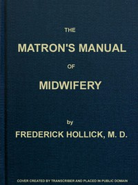 The Matron's Manual of Midwifery, and the Diseases of Women During Pregnancy and in Childbed Being a Familiar and Practical Treatise, More Especially Intended for the Instruction of Females Themselves, but Adapted Also for Popular Use among Students and Practitioners of Medicine