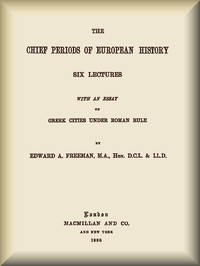 The Chief Periods of European HistorySix lectures read in the University of Oxford in Trinity term, 1885
