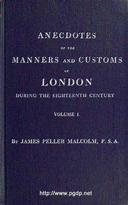 Anecdotes of the Manners and Customs of London during the Eighteenth Century; Vol. 1 (of 2) Including the Charities, Depravities, Dresses, and Amusements etc.