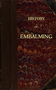 Cover of History of Embalming and of Preparations in Anatomy, Pathology, and Natural History; Including an Account of a New Process for Embalming