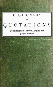 Dictionary of Quotations from Ancient and Modern, English and Foreign Sources Including Phrases, Mottoes, Maxims, Proverbs, Definitions, Aphorisms, and Sayings of Wise Men, in Their Bearing on Life, Literature, Speculation, Science, Art, Religion, and Morals, Especially in the Modern Aspects of Them