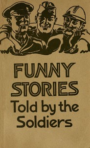 Funny Stories Told by the Soldiers Pranks, Jokes and Laughable Affairs of Our Boys and Their Allies in the Great War
