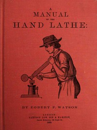 Cover of A Manual of the Hand Lathe Comprising Concise Directions for Working Metals of All Kinds, Ivory, Bone and Precious Woods