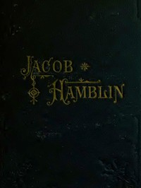 Jacob Hamblin: A Narrative of His Personal Experience as a Frontiersman, Missionary to the Indians and Explorer, Disclosing Interpositions of Providence, Severe Privations, Perilous Situations and Remarkable Escapes Fifth Book of the Faith-Promoting Series, Designed for the Instruction and Encouragement of Young Latter-day Saints