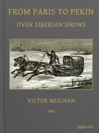 From Paris to Pekin over Siberian SnowsA Narrative of a Journey by Sledge over the Snows of European Russia and Siberia, by Caravan Through Mongolia, Across the Gobi Desert and the Great Wall, and by Mule Palanquin Through China to Pekin