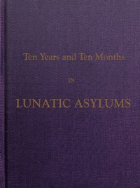 Cover of Ten Years and Ten Months in Lunatic Asylums in Different States