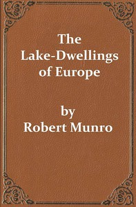 The Lake-Dwellings of EuropeBeing the Rhind Lectures in Archæology for 1888