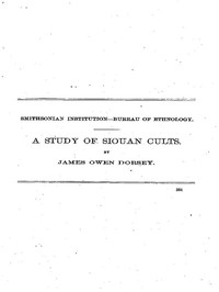 A Study of Siouan Cults Eleventh Annual Report of the Bureau of Ethnology to the Secretary of the Smithsonian Institution, 1889-1890, Government Printing Office, Washington, 1861, pages 351-544