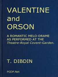 Valentine and Orson: A Romantic Melo-Drame As Performed at the Theatre-Royal Covent-Garden