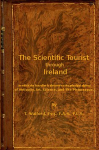 The Scientific Tourist through Ireland in which the traveller is directed to the principal objects of antiquity, art, science & the picturesque