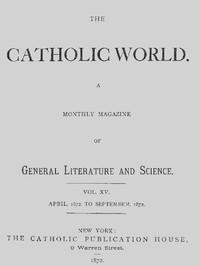 The Catholic World, Vol. 15, Nos. 85-90, April 1872-September 1872 A Monthly Magazine