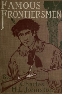 Famous Frontiersmen and Heroes of the BorderTheir Adventurous Lives and Stirring Experiences in Pioneer Days
