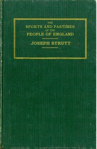 The Sports and Pastimes of the People of England Including the Rural and Domestic Recreations, May Games, Mummeries, Shows, Processions, Pageants, and Pompous Spectacles from the Earliest Period to the Present Time