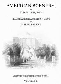 American Scenery, Vol. 1 (of 2) or, Land, lake, and river illustrations of transatlantic nature