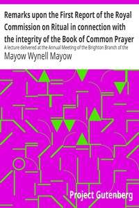 Remarks upon the First Report of the Royal Commission on Ritual in connection with the integrity of the Book of Common Prayer A lecture delivered at the Annual Meeting of the Brighton Branch of the English Church Union, Nov. 27, 1867
