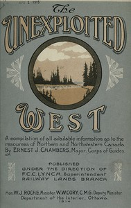 Cover of The Unexploited West A Compilation of all of the authentic information available at the present time as to the Natural Resources of the Unexploited Regions of Northern Canada