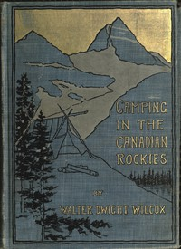 Camping in the Canadian Rockies an account of camp life in the wilder parts of the Canadian Rocky mountains, together with a description of the region about Banff, Lake Louise, and Glacier, and a sketch of early explorations.
