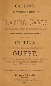 Catlin's Historic Origin of the Playing CardsTheir original design and subsequent use