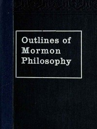 Cover of Outlines of Mormon Philosophy Or the Answers Given by the Gospel, as Revealed Through the Prophet Joseph Smith, to the Questions of Life