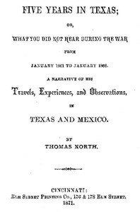 Five Years in Texas Or, What you did not hear during the war from January 1861 to January 1866. A narrative of his travels, experiences, and observation