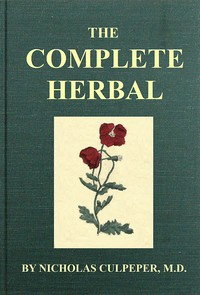 Cover of The Complete Herbal To which is now added, upwards of one hundred additional herbs, with a display of their medicinal and occult qualities physically applied to the cure of all disorders incident to mankind: to which are now first annexed, the English physician enlarged, and key to Physic.
