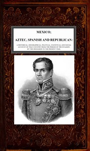 Mexico, Aztec, Spanish and Republican, Vol. 2 of 2 A Historical, Geographical, Political, Statistical and Social Account of that Country from the Period of the Invasion by the Spaniards to the Present Time.