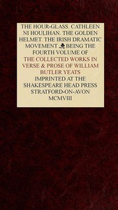 Cover of The Collected Works in Verse and Prose of William Butler Yeats, Vol. 4 (of 8) The Hour-glass. Cathleen ni Houlihan. The Golden Helmet. The Irish Dramatic Movement