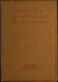 Cover of Florence Nightingale to Her Nurses A selection from Miss Nightingale's addresses to probationers and nurses of the Nightingale school at St. Thomas's hospital