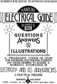 Hawkins Electrical Guide v. 03 (of 10) Questions, Answers, & Illustrations, A progressive course of study for engineers, electricians, students and those desiring to acquire a working knowledge of electricity and its applications