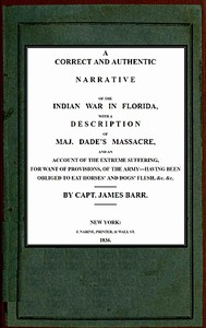 A correct and authentic narrative of the Indian war in Florida with a description of Maj. Dade's massacre, and an account of the extreme suffering, for want of provision, of the army—having been obliged to eat horses' and dogs' flesh, &c, &c.