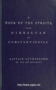 A Tour Up the Straits, from Gibraltar to Constantinople With the Leading Events in the Present War Between the Austrians, Russians, and the Turks, to the Commencement of the Year 1789