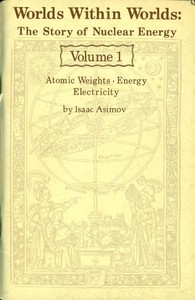 Cover of Worlds Within Worlds: The Story of Nuclear Energy, Volume 1 (of 3)Atomic Weights; Energy; Electricity