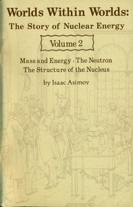 Worlds Within Worlds: The Story of Nuclear Energy, Volume 2 (of 3)Mass and Energy; The Neutron; The Structure of the Nucleus