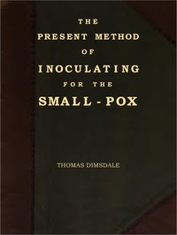 The Present Method of Inoculating for the Small-Pox To which are added, some experiments, instituted with a view to discover the effects of a similar treatment in the natural small-pox