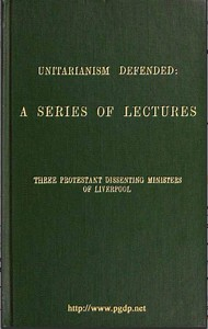Cover of Unitarianism Defended A Series of Lectures by Three Protestant Dissenting Ministers of Liverpool