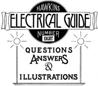Hawkins Electrical Guide v. 08 (of 10) Questions, Answers, & Illustrations, A progressive course of study for engineers, electricians, students and those desiring to acquire a working knowledge of electricity and its applications