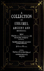 A Collection of Emblemes, Ancient and Moderne Quickened With Metrical Illustrations, Both Morall and Divine, Etc.