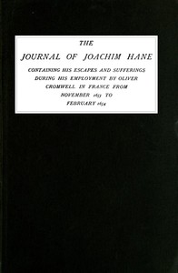 The Journal of Joachim Hane containing his escapes and sufferings during his employment by Oliver Cromwell in France from November 1653 to February 1654