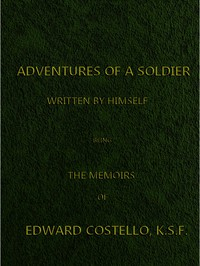 Adventures of a Soldier, Written by Himself Being the Memoirs of Edward Costello, K.S.F. Formerly a Non-Commissioned Officer in the Rifle Brigade, Late Captain in the British Legion, and Now One of the Wardens of the Tower of London; Comprising Narratives of the Campaigns in the Peninsula under the Duke of Wellington, and the Subsequent Civil Wars in Spain.