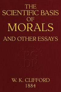 The Scientific Basis of Morals, and Other Essays Viz.: Right and Wrong, The Ethics of Belief, The Ethics of Religion