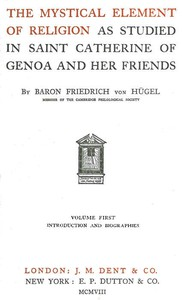 The Mystical Element of Religion, as studied in Saint Catherine of Genoa and her friends, Volume 1 (of 2)