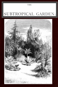 The Subtropical Garden; or, beauty of form in the flower garden.