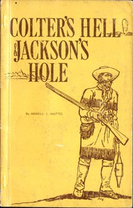 Colter's Hell and Jackson's Hole The Fur Trappers' Exploration of the Yellowstone and Grand Teton Park Region