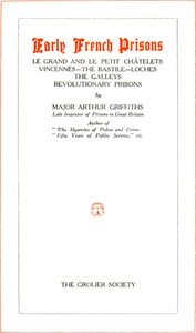 Early French Prisons Le Grand and Le Petit Châtelets; Vincennes; The Bastile; Loches; The Galleys; Revolutionary Prisons