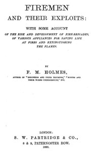 Cover of Firemen and Their Exploits With some account of the rise and development of fire-brigades, of various appliances for saving life at fires and extinguishing the flames.