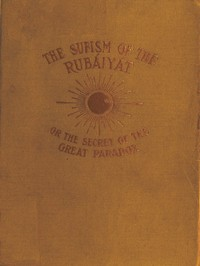 The Sufism of the Rubáiyát, or, the Secret of the Great Paradox